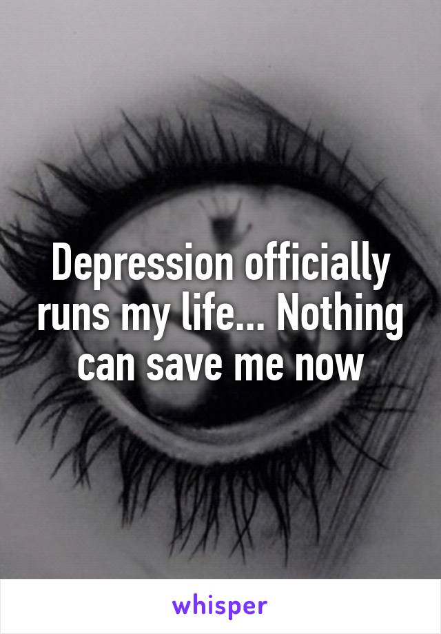 Depression officially runs my life... Nothing can save me now