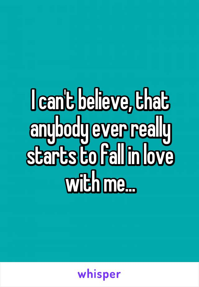 I can't believe, that anybody ever really starts to fall in love with me...