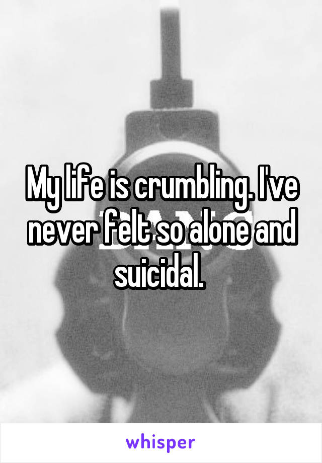My life is crumbling. I've never felt so alone and suicidal.