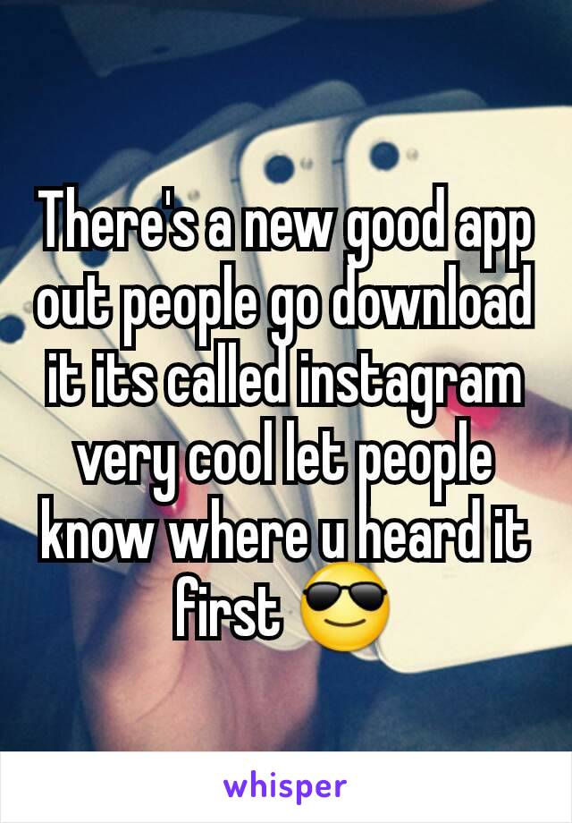 There's a new good app out people go download it its called instagram very cool let people know where u heard it first 😎