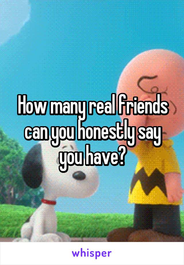 How many real friends can you honestly say you have?