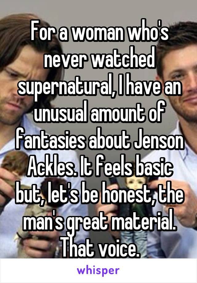 For a woman who's never watched supernatural, I have an unusual amount of fantasies about Jenson Ackles. It feels basic but, let's be honest, the man's great material. That voice.