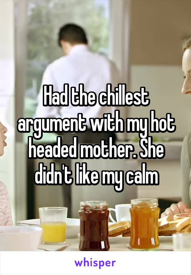 Had the chillest argument with my hot headed mother. She didn't like my calm