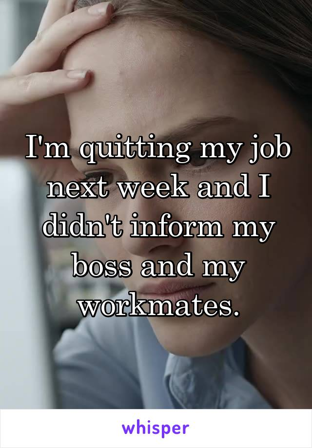 I'm quitting my job next week and I didn't inform my boss and my workmates.
