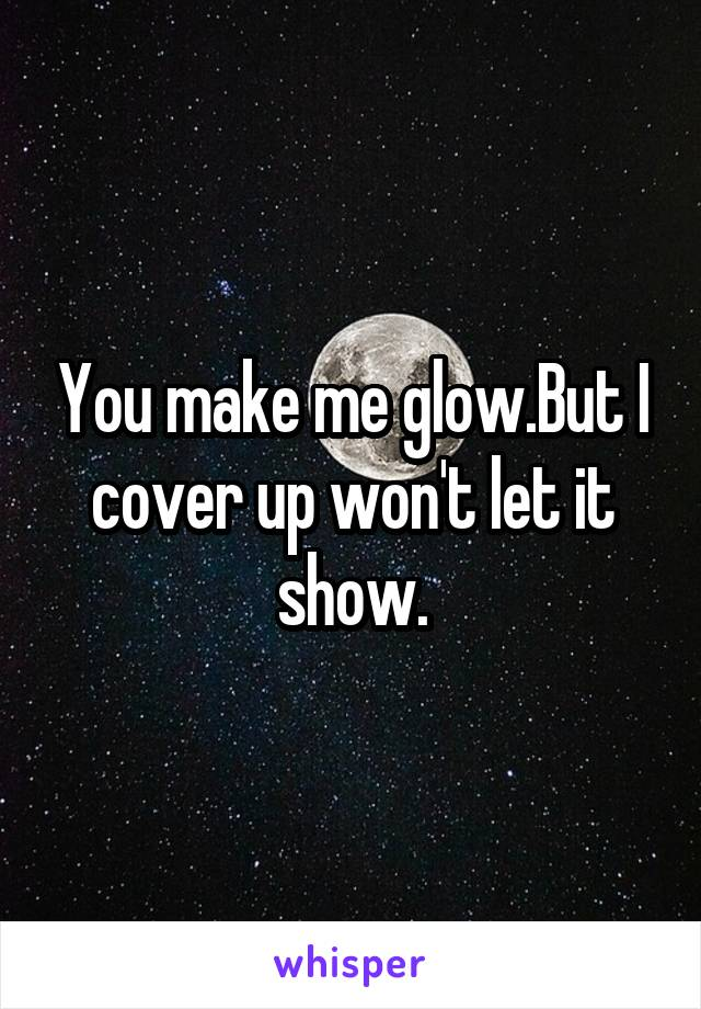 You make me glow.But I cover up won't let it show.