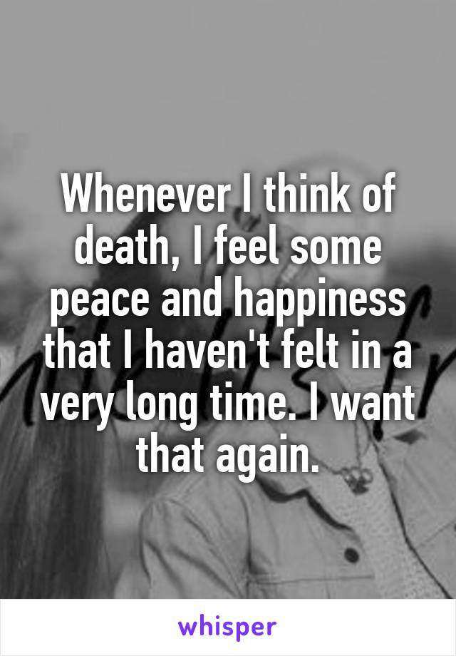 Whenever I think of death, I feel some peace and happiness that I haven't felt in a very long time. I want that again.