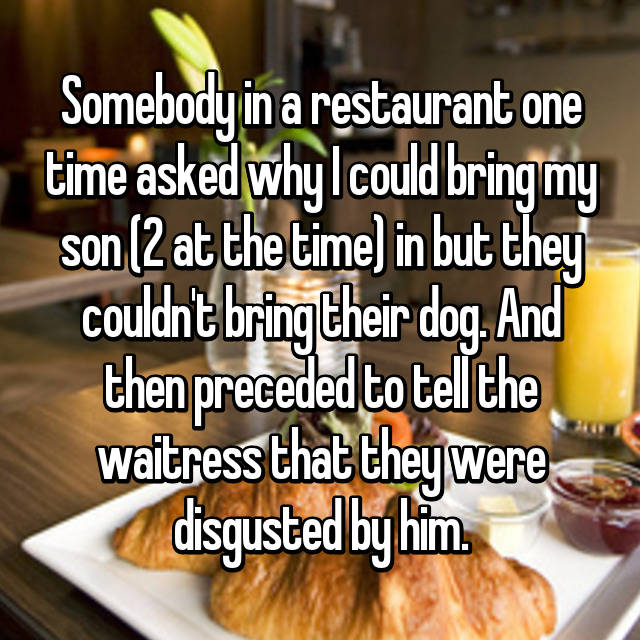 Somebody in a restaurant one time asked why I could bring my son (2 at the time) in but they couldn't bring their dog. And then preceded to tell the waitress that they were disgusted by him.