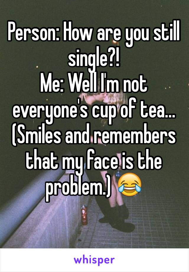 Person: How are you still single?!  Me: Well I'm not everyone's cup of tea... (Smiles and remembers that my face is the problem.) 😂