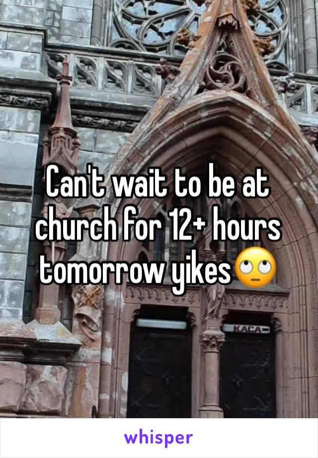 Can't wait to be at church for 12+ hours tomorrow yikes🙄