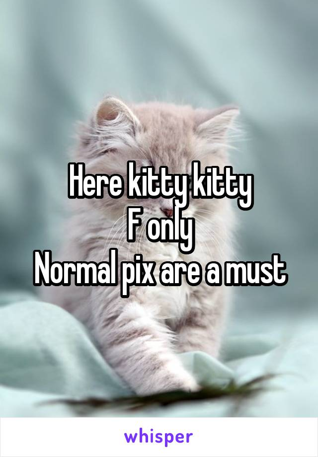 Here kitty kitty F only Normal pix are a must