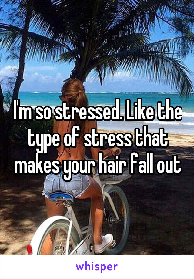 I'm so stressed. Like the type of stress that makes your hair fall out