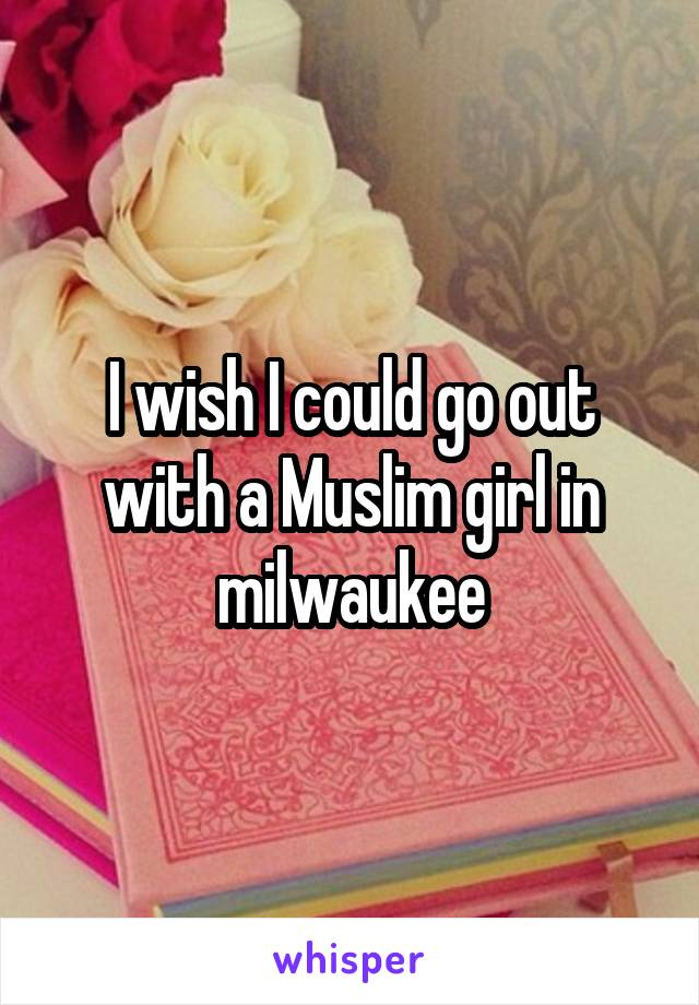 I wish I could go out with a Muslim girl in milwaukee
