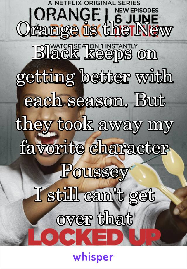Orange is the New Black keeps on getting better with each season. But they took away my favorite character Poussey I still can't get over that