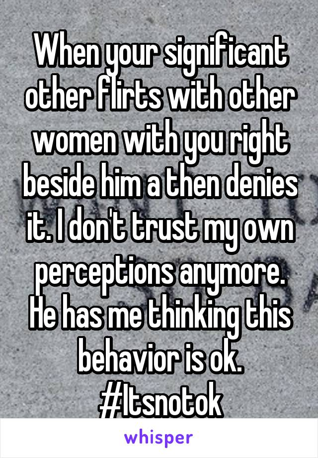 When your significant other flirts with other women with you right beside him a then denies it. I don't trust my own perceptions anymore. He has me thinking this behavior is ok. #Itsnotok