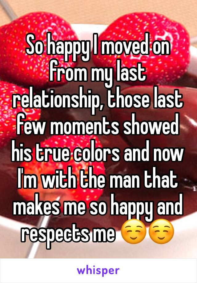 So happy I moved on from my last relationship, those last few moments showed his true colors and now I'm with the man that makes me so happy and respects me ☺️☺️