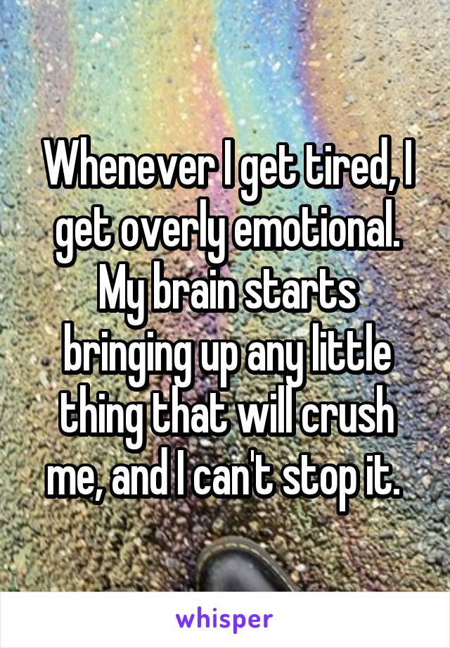 Whenever I get tired, I get overly emotional. My brain starts bringing up any little thing that will crush me, and I can't stop it.