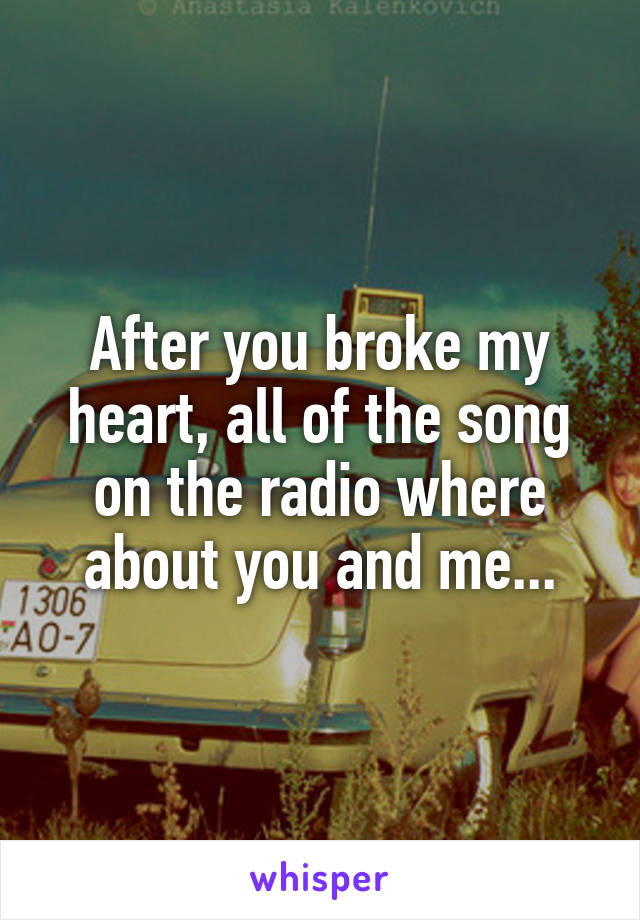 After you broke my heart, all of the song on the radio where about you and me...