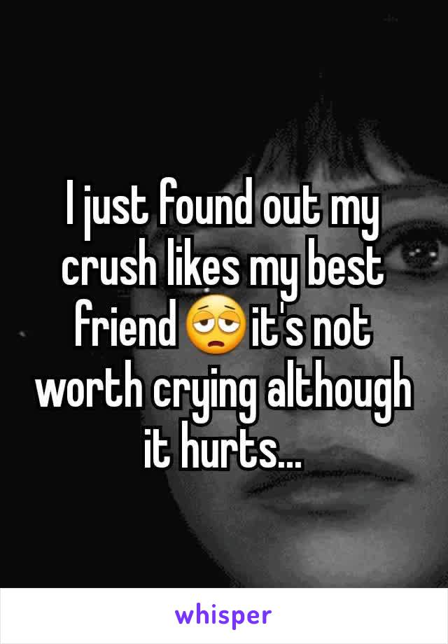I just found out my crush likes my best friend😩it's not worth crying although it hurts...