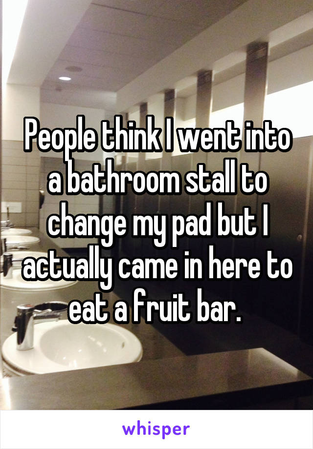 People think I went into a bathroom stall to change my pad but I actually came in here to eat a fruit bar.