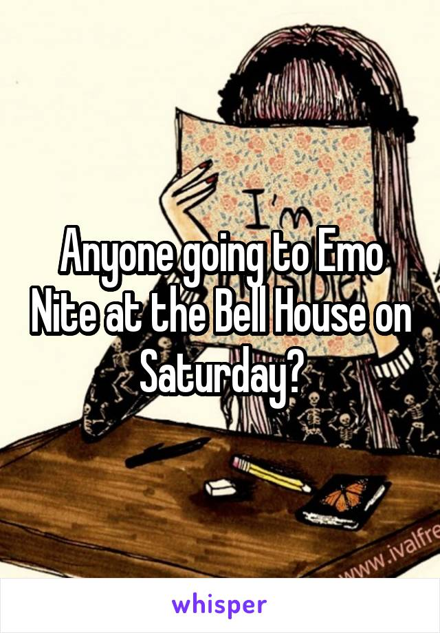 Anyone going to Emo Nite at the Bell House on Saturday?