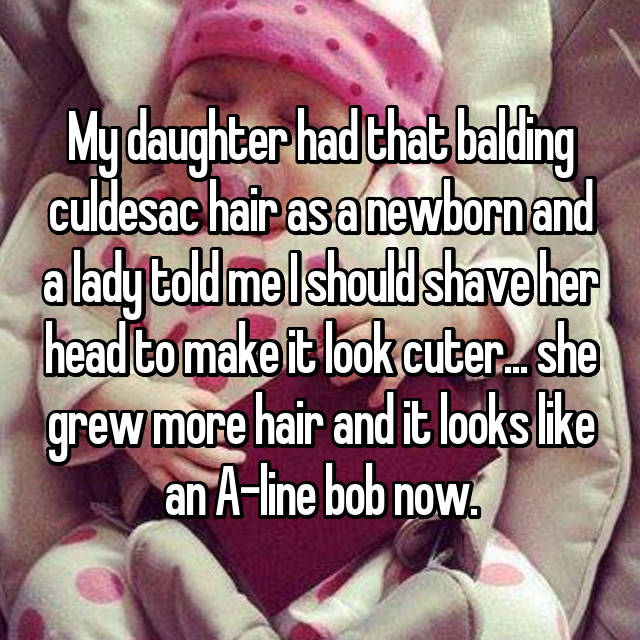 My daughter had that balding culdesac hair as a newborn and a lady told me I should shave her head to make it look cuter... she grew more hair and it looks like an A-line bob now.