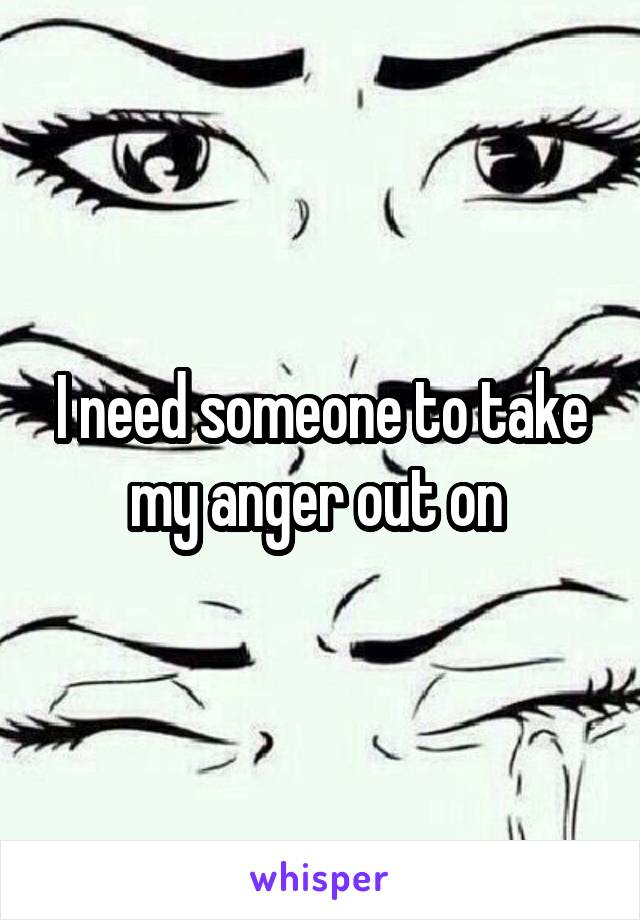 I need someone to take my anger out on
