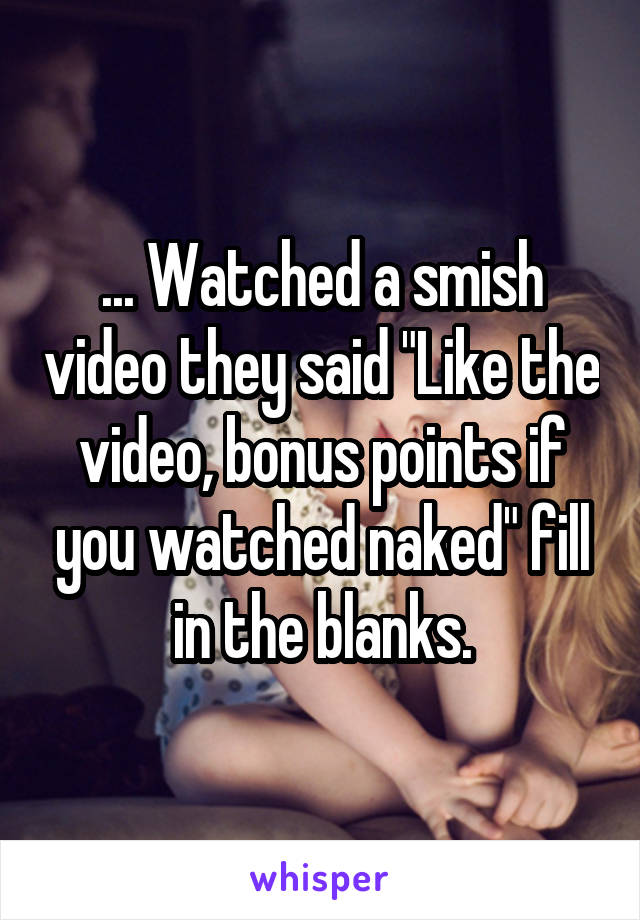 """... Watched a smish video they said """"Like the video, bonus points if you watched naked"""" fill in the blanks."""