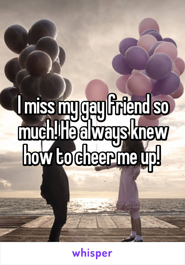 I miss my gay friend so much! He always knew how to cheer me up!