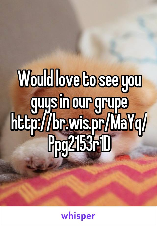 Would love to see you guys in our grupe http://br.wis.pr/MaYq/Ppg2153r1D