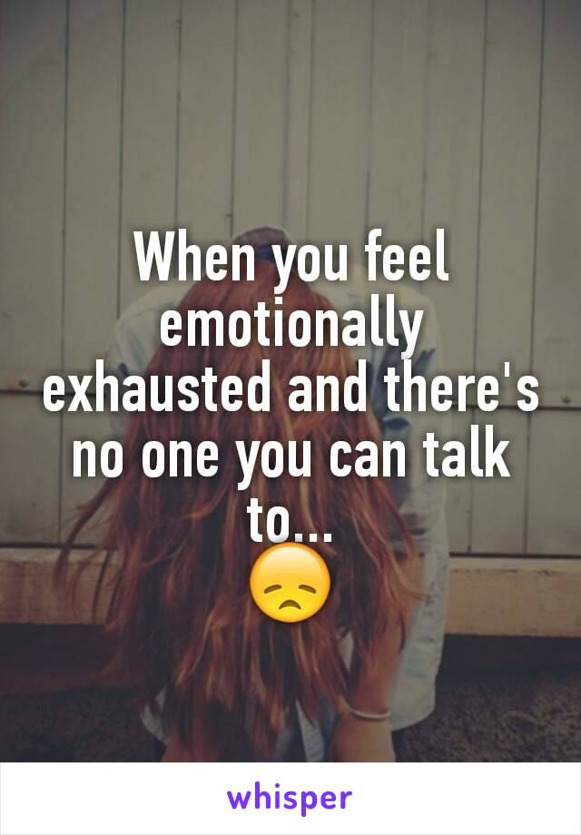 When you feel emotionally exhausted and there's no one you can talk to... 😞