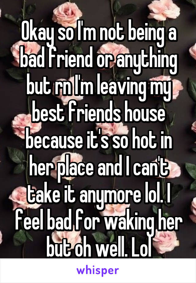 Okay so I'm not being a bad friend or anything but rn I'm leaving my best friends house because it's so hot in her place and I can't take it anymore lol. I feel bad for waking her but oh well. Lol