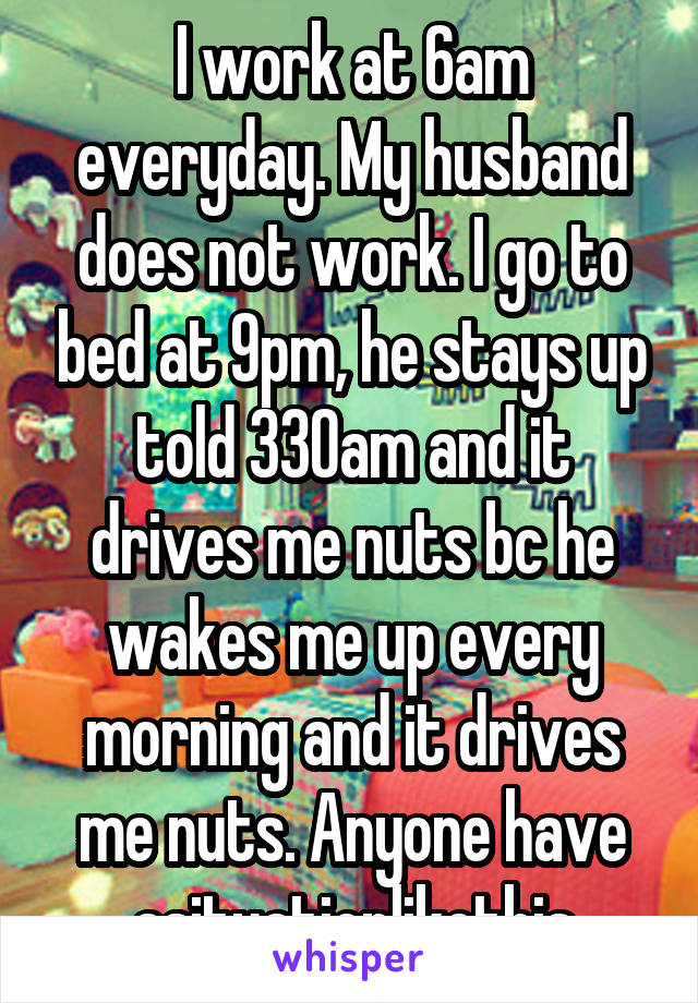 I work at 6am everyday. My husband does not work. I go to bed at 9pm, he stays up told 330am and it drives me nuts bc he wakes me up every morning and it drives me nuts. Anyone have asituationlikethis