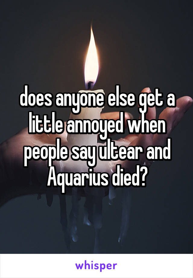 does anyone else get a little annoyed when people say ultear and Aquarius died?