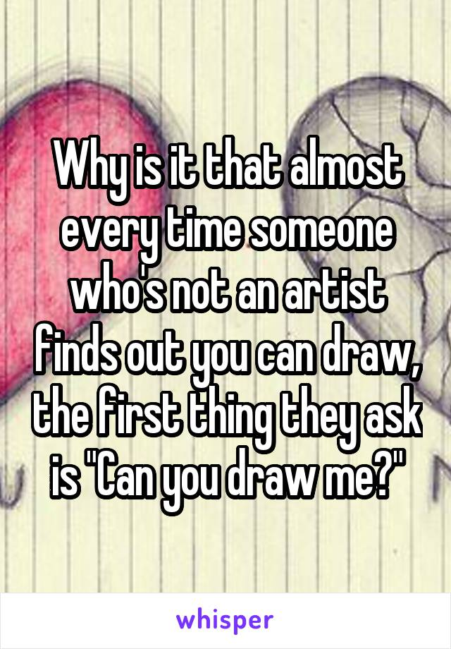 """Why is it that almost every time someone who's not an artist finds out you can draw, the first thing they ask is """"Can you draw me?"""""""