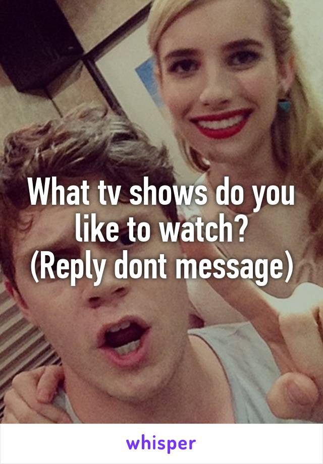 What tv shows do you like to watch? (Reply dont message)