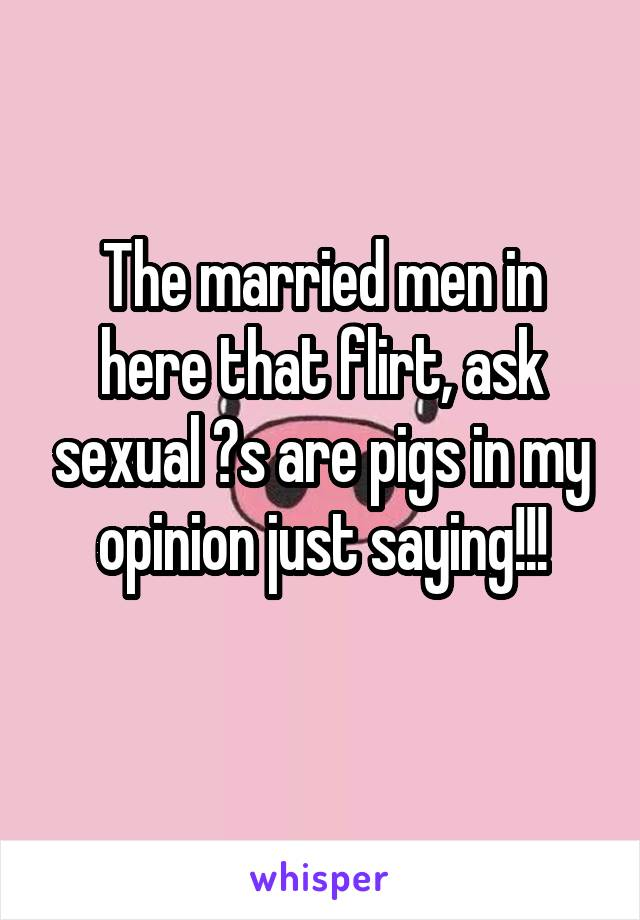 The married men in here that flirt, ask sexual ?s are pigs in my opinion just saying!!!