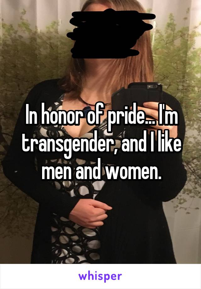In honor of pride... I'm transgender, and I like men and women.