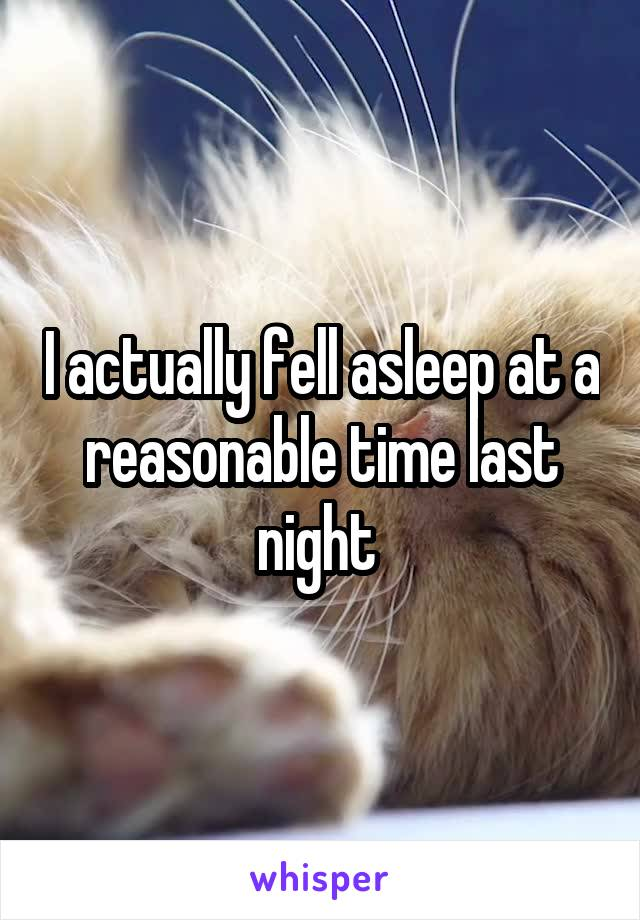 I actually fell asleep at a reasonable time last night