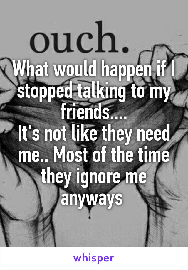 What would happen if I stopped talking to my friends.... It's not like they need me.. Most of the time they ignore me anyways