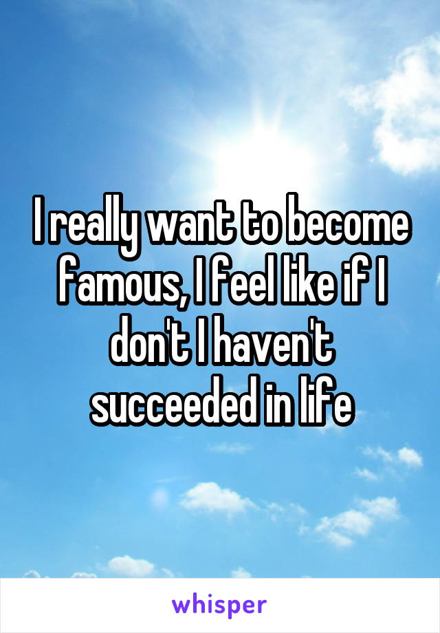 I really want to become famous, I feel like if I don't I haven't succeeded in life