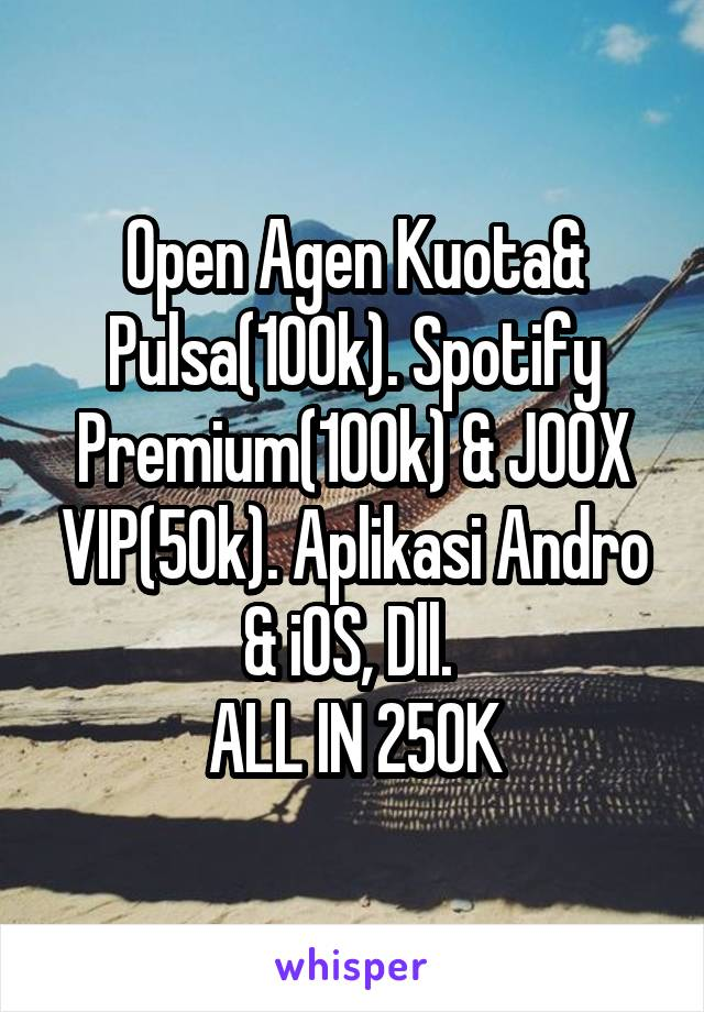 Open Agen Kuota& Pulsa(100k). Spotify Premium(100k) & JOOX VIP(50k). Aplikasi Andro & iOS, Dll.  ALL IN 250K