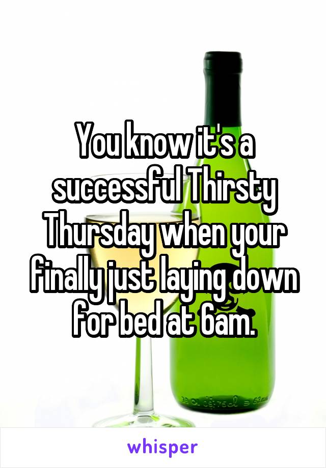 You know it's a successful Thirsty Thursday when your finally just laying down for bed at 6am.
