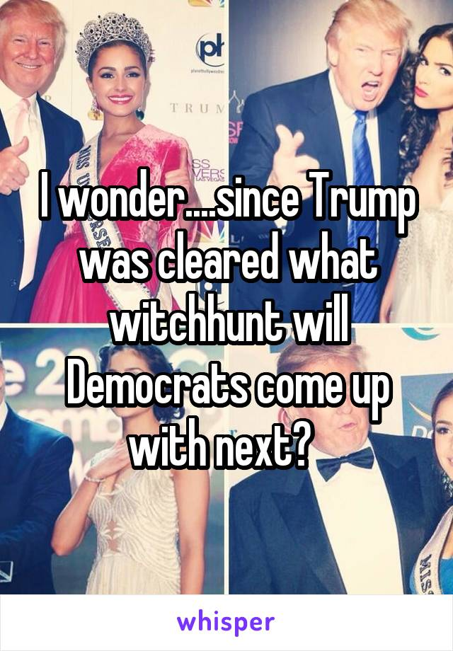 I wonder....since Trump was cleared what witchhunt will Democrats come up with next?