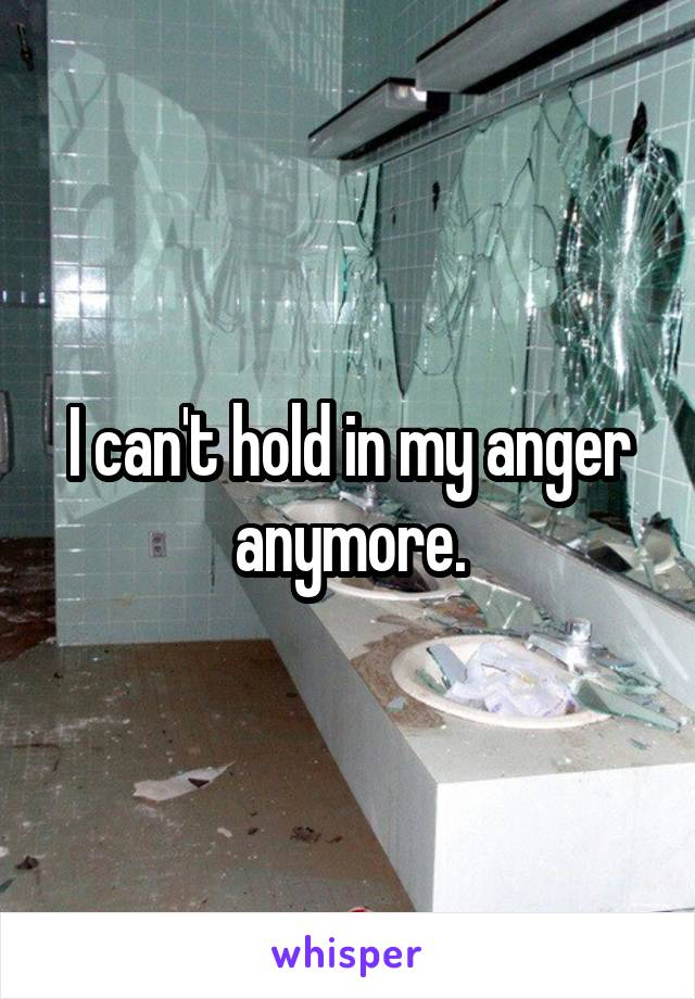 I can't hold in my anger anymore.