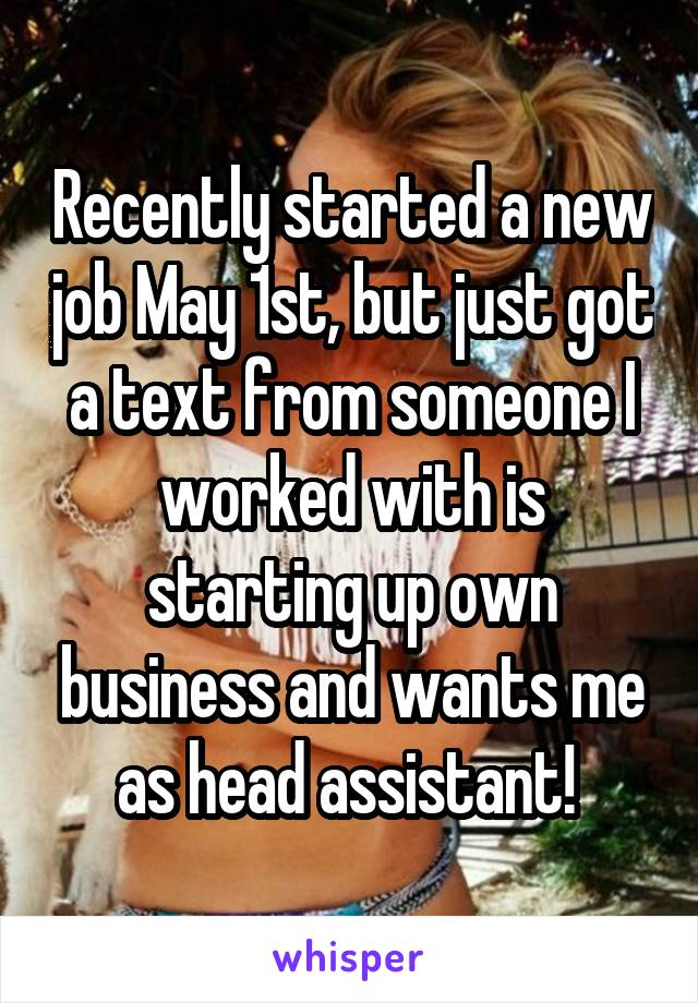 Recently started a new job May 1st, but just got a text from someone I worked with is starting up own business and wants me as head assistant!