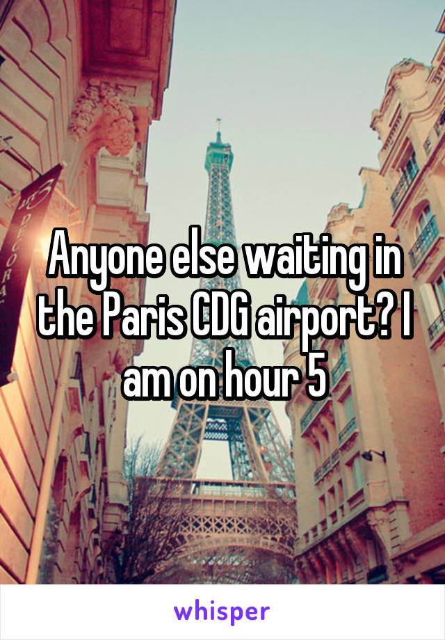 Anyone else waiting in the Paris CDG airport? I am on hour 5