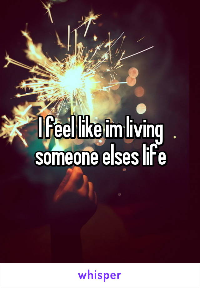 I feel like im living someone elses life