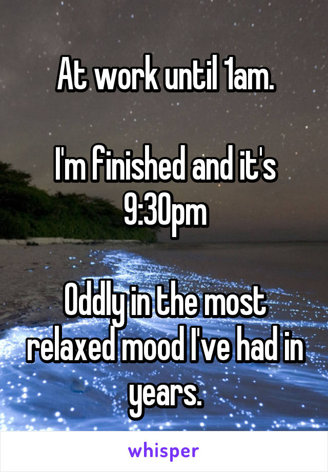 At work until 1am.  I'm finished and it's 9:30pm  Oddly in the most relaxed mood I've had in years.