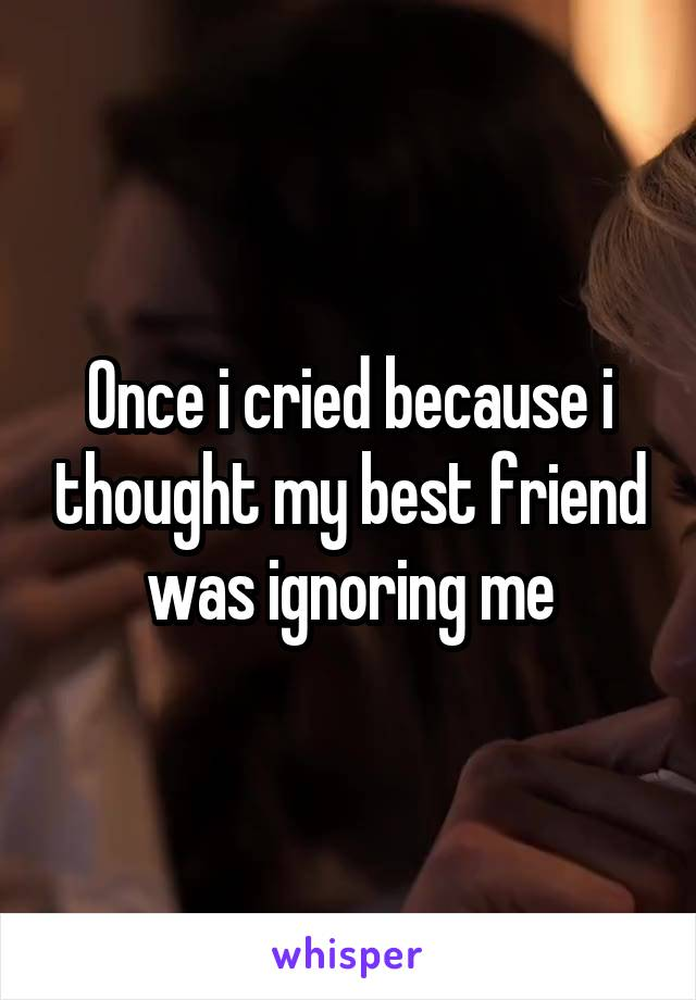 Once i cried because i thought my best friend was ignoring me
