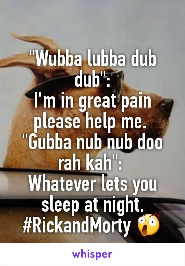 """Wubba lubba dub dub"": I'm in great pain please help me.  ""Gubba nub nub doo rah kah"":  Whatever lets you sleep at night. #RickandMorty 😲"